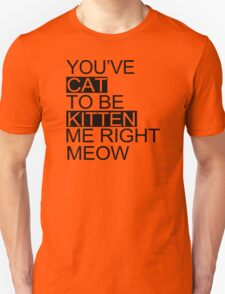 You've Cat To Be Kitten Me Right Meow Funny Unisex T-Shirt