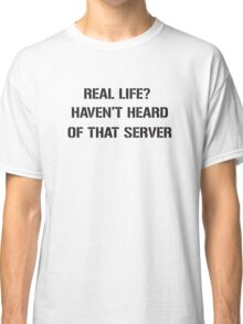 Real Life? Haven't hear of that server Classic T-Shirt