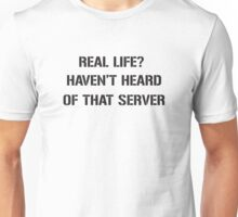 Real Life? Haven't hear of that server Unisex T-Shirt