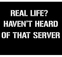 Real Life? Haven't heard of that server Photographic Print