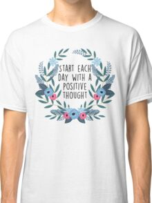 Start each day with a positive thought Classic T-Shirt