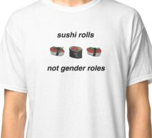 SUSHI ROLLS NOT GENDER ROLES Classic T-Shirt