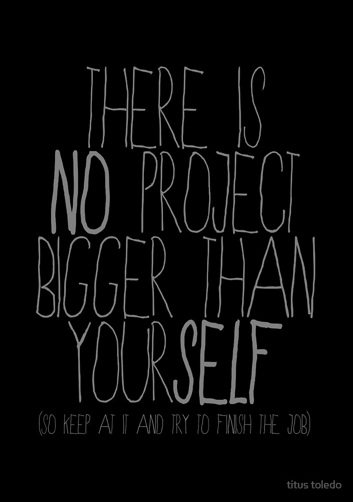 there is no project bigger than yourself  by titus toledo