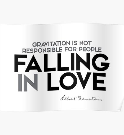 gravitation is not responsible for people falling in love - albert einstein Poster