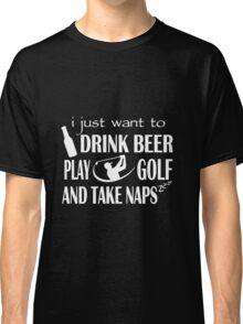 Golf - I Just Want To Drink Beer Play Golf And Take Naps T-shirts Classic T-Shirt