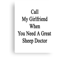 Call My Girlfriend When You Need A Great Sheep Doctor  Canvas Print