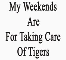 My Weekends Are For Taking Care Of Tigers  by supernova23