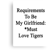Requirements To Be My Girlfriend: *Must Love Tigers  Canvas Print