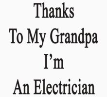 Thanks To My Grandpa I'm An Electrician  by supernova23