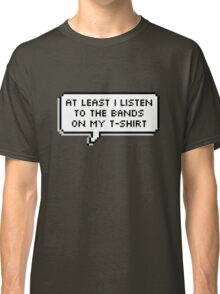 At least I listen to the bands on my t-shirt Classic T-Shirt