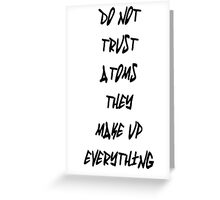 Do Not Trust Atoms - They Make Up Everything Greeting Card
