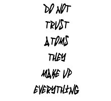 Do Not Trust Atoms - They Make Up Everything Photographic Print