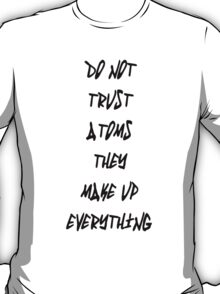 Do Not Trust Atoms - They Make Up Everything T-Shirt