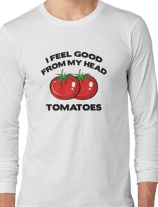 I Feel Good From My Head Tomatoes Long Sleeve T-Shirt