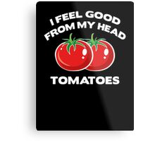 I Feel Good From My Head Tomatoes Metal Print