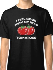 I Feel Good From My Head Tomatoes Classic T-Shirt