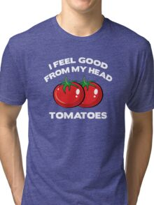 I Feel Good From My Head Tomatoes Tri-blend T-Shirt