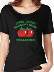 I Feel Good From My Head Tomatoes Women's Relaxed Fit T-Shirt