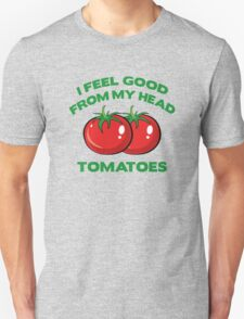 I Feel Good From My Head Tomatoes Unisex T-Shirt