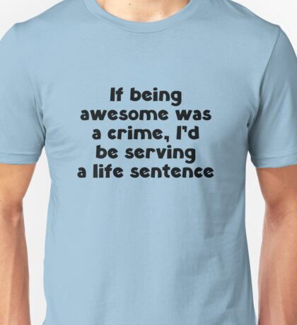 If Being Awesome Was A Crime Unisex T-Shirt