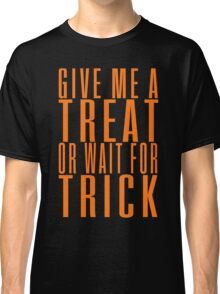 Give me a treat or wait for trick Classic T-Shirt