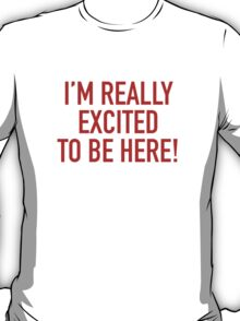 I'm Really Excited To Be Here! T-Shirt