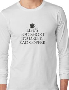 Life's Too Short To Drink Bad Coffee Long Sleeve T-Shirt
