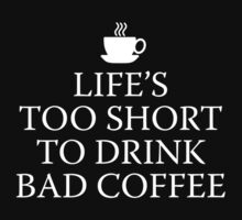 Life's Too Short To Drink Bad Coffee by DesignFactoryD