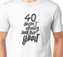 40th Birthday - 40 doesn't usually look this good Unisex T-Shirt