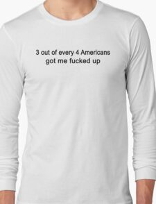 3 Out Of Every 4 Americans Got Me Fucked Up Funny Long Sleeve T-Shirt