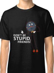 Don't Be Stupid, Friends! Classic T-Shirt