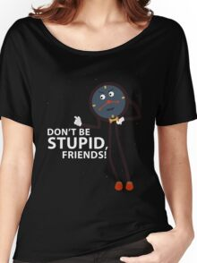 Don't Be Stupid, Friends! Women's Relaxed Fit T-Shirt