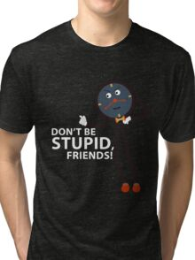 Don't Be Stupid, Friends! Tri-blend T-Shirt