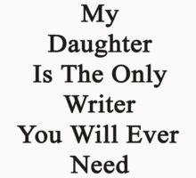 My Daughter Is The Only Writer You Will Ever Need  by supernova23