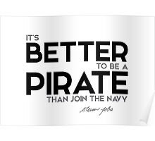 it's better to be a pirate than join the navy - steve jobs Poster