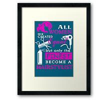 All Women are Created Equal but only the Finest become a Hairstylist Framed Print