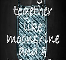 We Go Together Like Moonshine and a Mason Jar by LizMo