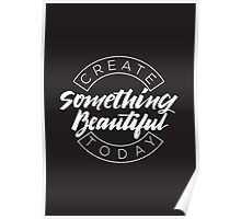 Create Something Beautiful Today Poster