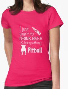 I Just Want To Drink Beer And Hang With My Pitbull T Shirt Womens Fitted T-Shirt