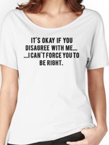 IT'S OKAY IF YOU DISAGREE WITH ME Women's Relaxed Fit T-Shirt