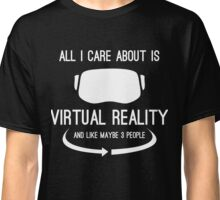 All I care about is Virtual Reality Classic T-Shirt