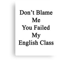 Don't Blame Me You Failed My English Class  Canvas Print