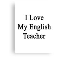 I Love My English Teacher  Canvas Print