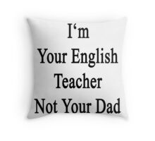I'm Your English Teacher Not Your Dad  Throw Pillow
