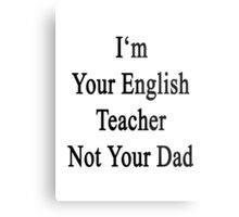 I'm Your English Teacher Not Your Dad  Metal Print
