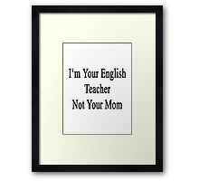 I'm Your English Teacher Not Your Mom  Framed Print