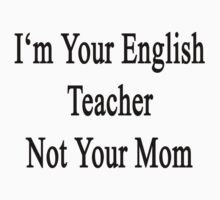 I'm Your English Teacher Not Your Mom  by supernova23