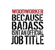 Excellent 'Woodworker because Badass Isn't an Official Job Title' Tshirt, Accessories and Gifts Photographic Print