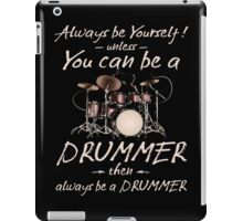 Always Be Yourself! Unless You can be a Drummer Then Always be a Drummer iPad Case/Skin