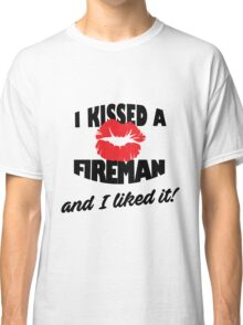 I Kissed a Fireman and I Liked It Classic T-Shirt
